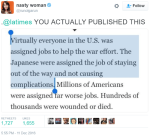 Nasty, Tumblr, and Wtf: nasty woman  @runolgarun  Follow  @latimes YOU ACTUALLY PUBLISHED THIS  irtually everyone in the U.S. was  assigned jobs to help the war effort. The  Japanese were assigned the job of staying  out of the way and not causing  complications. Millions of Americans  were assigned far worse j  thousands were wounded or died.  obs. Hundreds of  RETWEETS  LIKES  E EQR 霶  1,7271,655  5:55 PM- 11 Dec 2016 witchyrem-ains:  cornerof5thandvermouth:  lierdumoa: They were FORCED INTO CONCENTRATION CAMPS WTF LA TIMES thiiiiiiiiiiiiiiiiiiiiiiis is how you normalize fascism  WHAT THE FUCK