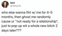 """Bitch, Memes, and Pop: NAT  @19nat75  who else wanna flirt w/ me for 4-5  months, then ghost me randomly  cause ur """"not ready for a relationship"""",  just to pop up wit a whole new bitch 2  days later??? Dis goes both ways actually. wastemytime2018"""