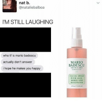 Memes, Mario, and Hair: nat b.  anataliebalboa  I'M STILL LAUGHING  who tf is mario badescu  actually don't answer  i hope he makes you happy  MARIO  BADESCU  SKIN CARE  FACIAL SPRAY  WITH ALOE.  HERBS AND  ROSE WATER  4 no: ea18 mil) ugh my hair is not behaving today:~)) @nuggeret