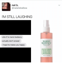 Drake, Goals, and Kardashians: nat b.  @natalie balboa  I'M STILL LAUGHING  who tf is mario badescu  actually don't answer  i hope he makes you happy  MARIO  BADESCU  SKIN CARE  Established 1967  FACIAL SPRAY  WITH ALOE  HERBS AND  ROSE WATER  ea18 ml) 😂👏 - - - - kimkardashian kyliejenner khloekardashian oktweet selenagomez memesdaily omfg kardashians drake birmingham nochill memes memesdaily nochillzone lmaoo lol goals kanyewest hiphop