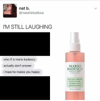 Memes, Mario, and Happy: nat b.  @natalie balboa  I'M STILL LAUGHING  who tf is mario badescu  actually don't answer  i hope he makes you happy  MARIO  BADESCU  SKIN CARE  Established 1967  FACIAL SPRAY  WITH ALOE.  HERBS AND  ROSE WATER  4 fl oz e a18 mly 😂😂
