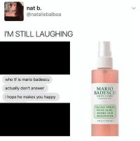 Easter, Mario, and Happy: nat b  @nataliebalboa  I'M STILL LAUGHING  who tf is mario badescu  actually don't answer  i hope he makes you happy  MARIO  BADESCU  SKIN CARE  Established 1967  FACIAL SPRAY  WITH ALOE  HERBS AND  ROSE WATER I'm at the easter show rn @ aussies