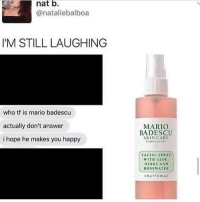 Ironic, Mario, and Happy: nat b.  @nataliebalboa  IM STILL LAUGHING  who tf is mario badescu  actually don't answer  i hope he makes you happy  MARIO  BADESCU  SKINCARE  Estelrshed 190  FACIAL SPRAY  WITH ALOE  ERBS AND  ROSEWATER  4 oz C(118 m