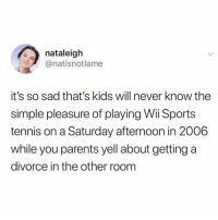 San Francisco 49ers, Dad, and Memes: nataleigh  @natisnotlame  it's so sad that's kids will never know the  simple pleasure of playing Wii Sports  tennis on a Saturday afternoon in 2006  while you parents yell about getting a  divorce in the other room Same but playing Sega in my bedroom while my dad screams about losing the rent money because the stupid 49ers didn't cover the spread. 😭😭😭