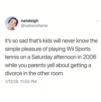 Funny, Parents, and Sports: nataleigh  @natisnotlame  it's so sad that's kids will never know the  simple pleasure of playing Wi Sports  tennis on a Saturday afternoon in 2006  while you parents yell about getting a  divorce in the other room  7/12/18, 11:03 PM If you @masturbate follow @masturbate 🔞