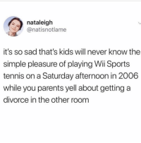 Memes, Parents, and Sports: nataleigh  @natisnotlame  it's so sad that's kids will never know the  simple pleasure of playing Wii Sports  tennis on a Saturday afternoon in 2006  while you parents yell about getting a  divorce in the other room 😩 Add my Snap 👻Lmaomyynigga