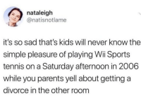 Parents, Smh, and Sports: nataleigh  @natisnotlame  it's so sad that's kids will never know the  simple pleasure of playing Wii Sports  tennis on a Saturday afternoon in 2006  while you parents yell about getting a  divorce in the other room Well damn smh 😂🤦♂️ https://t.co/BIA2BJce8y
