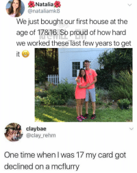 Goals, Memes, and House: Natalia  @nataliamk8  We just bought our first house at the  age of 17&16. So proud of how hard  we worked these last few years to get  it  claybae  @clay_rehm  One time when I was 17 my card got  declined on a mcflurry 😂😍Relationship goals