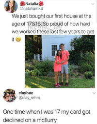 House, Time, and Proud: &Natalia  @nataliamk8  We just bought our first house at the  age of 17&16. So proud of how hard  we worked these last few years to get  it  claybae  @clay_rehm  One time when I was 17 my card got  declined on a mcflurry