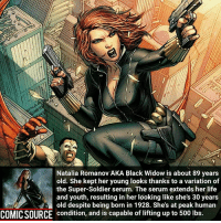 Swipe for scan ➡. peak human performance _____________________________________________________ - - - - - - - IronFist Hulk Hawkeye Spiderman Daredevil Wolverine Logan Deadpool LukeCage CaptainAmerica Avengers Xmen StarWars Defenders Ironman DarthVader Doctorstrange Yoda SpidermanHomecoming Marvel ComicFacts Superhero Comics Like4ike Like Facts Disney DCcomics Netflix: Natalia Romanov AKA Black Widow is about 89 years  old. She kept her young looks thanks to a variation of  the Super-Soldier serum. The serum extends her life  and youth, resulting in her looking like she's 30 years  old despite being born in 1928. She's at peak human  COMICSOURCE condition, and is capable of lifting up to 500 lbs. Swipe for scan ➡. peak human performance _____________________________________________________ - - - - - - - IronFist Hulk Hawkeye Spiderman Daredevil Wolverine Logan Deadpool LukeCage CaptainAmerica Avengers Xmen StarWars Defenders Ironman DarthVader Doctorstrange Yoda SpidermanHomecoming Marvel ComicFacts Superhero Comics Like4ike Like Facts Disney DCcomics Netflix