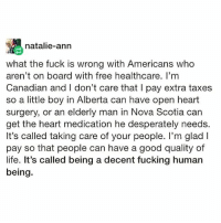 This! ☝🏽 health4all: natalie-ann  what the fuck is wrong with Americans who  aren't on board with free healthcare. I'mm  Canadian and I don't care that I pay extra taxes  so a little boy in Alberta can have open heart  surgery, or an elderly man in Nova Scotia car  get the heart medication he desperately needs.  It's called taking care of your people. I'm glad l  pay so that people can have a good quality of  life. It's called being a decent fucking human  being. This! ☝🏽 health4all