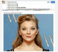 "Memes, 🤖, and Bet: natalie dormer sm  natalie dormer smile  natalie dormer smirk  natalie dommer smoking cigarettes  natalie dormer smiles like she knows exactly when the world is going to end  ""You bet your sweet ass she does,"""