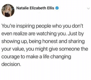 Just be yourself 😊: Natalie Elizabeth Ellis  You're inspiring people who you don't  even realize are watching you. Just by  showing up, being honest and sharing  your value, you might give someone the  courage to makea life changing  decision Just be yourself 😊