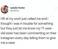 Instagram, Work, and Girl Memes: natalie foster  @natfos  HR at my work just called me and i  thought i was in trouble for something  but they just let me know my 11-year-  old sister has been commenting on their  instagram every day telling them to give  me a raise When your siblings have your back