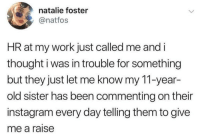Instagram, Love, and Memes: natalie foster  @natfos  HR at my work just called me and i  thought i was in trouble for something  but they just let me know my 11-year-  old sister has been commenting on their  instagram every day telling them to give  me a raise If that isn't love, then I don't know what is.