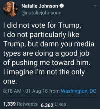 Memes, Good, and Trump: Natalie Johnson  @nataliejohnsonn  I did not vote for Trump,  I do not particularly like  Trump, but damn you media  types are doing a good job  of pushing me toward him  I imagine I'm not the only  one.  8:18 AM 01 Aug 18 from Washington, DC  1,339 Retweets 6.362 Likes #walkaway