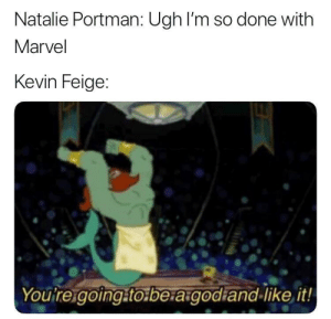 That's all you needed to say: Natalie Portman: Ugh I'm so done with  Marvel  Kevin Feige:  Youtreigoing.to.be agodiand-like it! That's all you needed to say