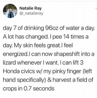 Y'all still drinking water?? I'm drinking vinegar in 2018: Natalie Ray  @ natalieray  day 7 of drinking 96oz of water a day.  A lot has changed. I pee 14 times a  day. My skin feels great.l feel  energized.l can now shapeshift into a  lizard whenever l want. I can lift 3  Honda civics w/ my pinky finger (left  hand specifically) & harvest a field of  crops in 0.7 seconds Y'all still drinking water?? I'm drinking vinegar in 2018