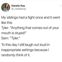 "Memes, Fight, and 🤖: Natalie Ray  @_natalieray  My siblings had a fight once and it went  like this  Tyler: ""Anything that comes out of your  mouth is stupid!""  Sam: ""Tyler.""  To this day I still laugh out loud in  inappropriate settings becausel  randomly think of it Your mum... Oh wait.."