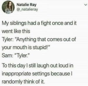 "Thats funny.: Natalie Ray  @natalieray  My siblings had a fight once and it  went like this  Tyler: ""Anything that comes out of  your mouth is stupid!""  Sam: ""Tyler.""  To this day I still laugh out loud in  inappropriate settings because I  randomly think of it. Thats funny."