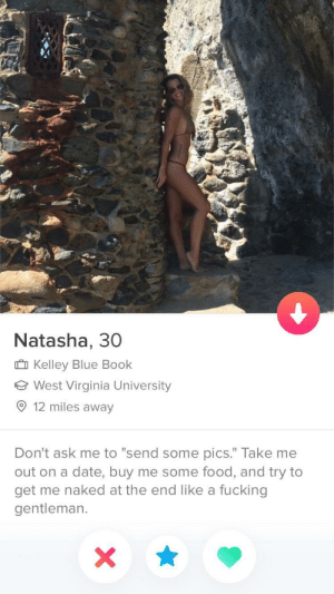 "Food, Fucking, and Blue: Natasha, 30  Kelley Blue Book  West Virginia University  9 12 miles away  Don't ask me to ""send some pics."" Take me  out on a date, buy me some food, and try to  get me naked at the end like a fucking  gentleman. Step by Step bio"