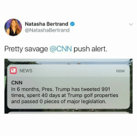 cnn.com, Memes, and News: Natasha Bertrand  @NatashaBertrand  Pretty savage @CNN push alert.  NEWS  now  CNN  In 6 months, Pres. Trump has tweeted 991  times, spent 40 days at Trump golf properties  and passed 0 pieces of major legislation. Ok so forget about the last thing bc major legislation takes - and deserves - time, and isn't just down to the president because the process is so much bigger, but the rest of it?? The 3am tweeting is a little ridiculous, and the fact that out of six months, Trump has spent more than one of them playing golf is just worrying. Don't even come at me with 'but Obama!' bs. Nobody is talking about Obama, and why don't you compare the time he took off to the time your beloved orange saviour is currently taking off - and the resulting taxpayer's expenses - and take several seats.