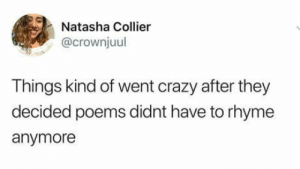 Crazy, Poems, and Poetry: Natasha Collier  @crownjuul  Things kind of went crazy after they  decided poems didnt have to rhyme  anymore Poetry is madness
