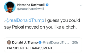 pelosi: Natasha Rothwell  @natasharothwell  @realDonaldTrump I guess you could  say Pelosi moved on you like a bitch.  Donald J. Trump  @realDonaldTru... 20h  PRESIDENTIAL HARASSMENT!