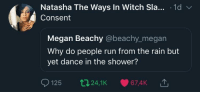 Megan, Run, and Shower: Natasha The Ways In Witch Sla... .1d v  Consent  Megan Beachy @beachy_megan  Why do people run from the rain but  yet dance in the shower?  125 t24,1K 67,4K The tweet with most impact Ive seen this month