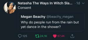 Dank, Megan, and Memes: Natasha The Ways In Witch Sla... .1d v  Consent  Megan Beachy @beachy_megan  Why do people run from the rain but  yet dance in the shower?  125 t24,1K 67,4K The tweet with most impact Ive seen this month by flyingjao MORE MEMES