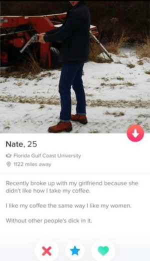 Nate, 25, thank you for this gem.: Nate, 25  e Florida Gulf Coast University  O 1122 miles away  Recently broke up with my girlfriend because she  didn't like how I take my coffee.  I like my coffee the same way I like my women.  Without other people's dick in it. Nate, 25, thank you for this gem.