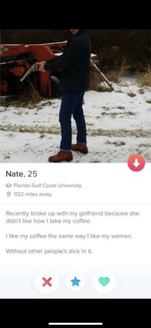 I Like My Women: Nate, 25  Florida Gulf Coast University  1122 miles away  Recently broke up with my girlfriend because she  didn't like how I take my coffee.  like my coffee the same way I like my women.  Without other people's dick in it.  X