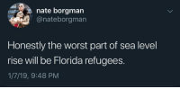 Global warming will bring lots of consequences: nate borgman  @nateborgman  Honestly the worst part of sea level  rise will be Florida refugees  1/7/19, 9:48 PM Global warming will bring lots of consequences