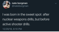 Fire, Nuclear Weapons, and Shooter: nate borgman  @nateborgman  I was born in the sweet spot: after  nuclear weapons drills, but before  active shooter drills.  12/29/18, 8:10 PM Only ever had fire drills