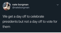 Misplaced Priorities: nate borgman  @nateborgman  We get a day off to celebrate  presidents but not a day off to vote for  them Misplaced Priorities