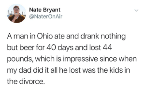 Its Only Funny If You Dont Read Into It Too Much: Nate Bryant  @NaterOnAir  A man in Ohio ate and drank nothing  but beer for 40 days and lost 4.4  pounds, which is impressive since when  my dad did it all he lost was the kids in  the divorce Its Only Funny If You Dont Read Into It Too Much