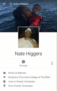 Working At Walmart: Nate Higgers  Nate Higgers  Message  Works at Walmart  R Studied at The Crown College of The Bible  th Lives in Powell, Tennessee  9 From Powell, Tennessee