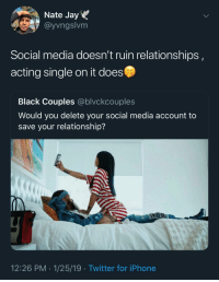 Blackpeopletwitter, Iphone, and Jay: Nate Jay  @yvngslvm  Social media doesn't ruin relationships  acting single on it does  Black Couples @blvckcouples  Would you delete your social media account to  save your relationship?  12:26 PM 1/25/19 Twitter for iPhone That's all u (via /r/BlackPeopleTwitter)