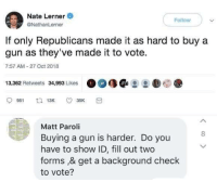 Fill Out: Nate Lerner  @NathanLerner  Follow  If only Republicans made it as hard to buy a  gun as they've made it to vote.  7:57 AM 27 Oct 2018  13,362 Retweets 34,993 Likes  Matt Paroli  Buying a gun is harder. Do you  have to show ID, fill out two  forms ,& get a background check  to vote?  8