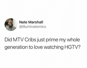 Love, Mtv, and Hgtv: Nate Marshall  @illuminatemics  Did MTV Cribs just prime my whole  generation to love watching HGTV?