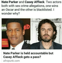 Nate Parker and Casey Affleck. Two actors  both with sex crime allegations, one wins  an Oscar and the other is blacklisted. I  wonder why?  eeA  Nate Parker is held accountable but  Casey Affleck gets a pass?  afropunk.com What's worse is Nate was actually found NOT GUILTY and Casey settled out of court! 😏😒