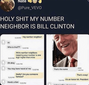 .: Nate  @Pure_VEVO  HOLY SHIT MY NUMBER  NEIGHBOR IS BILL CLINTON  Hay number neighbor!  12:49 PM  Hi  Who is this???  1249 M  We're number neighbors  meaning your number is one  12.51 PM digit higher than mine  Oh okay  12:51 p  You may have heard of me  MMS  That's the name  12:52 PM  1:03 PM  Really?Are you someone  12:52 PM famous?  That's crazy!  7:04 PM Its an honor Mr. President  Here's a hint 1252 PM  ibillod 1offeou Cootoin lo .