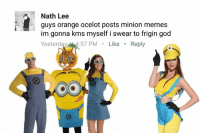 Minion Meme: Nath Lee  guys orange ocelot posts minion memes  im gonna kms myself i swear to frigin god  Yesterday  57 PM  Like  Reply