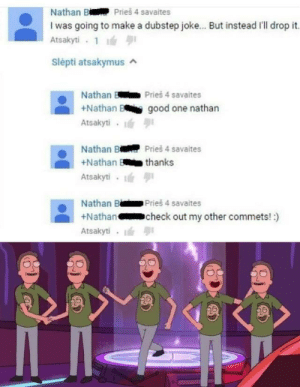 Good job nathan via /r/memes https://ift.tt/30kKzur: Nathan B Pries 4 savaites  I was going to make a dubstep joke... But instead I'll drop it.  Atsakyti  Slepti atsakymus  Nathan  Prieš 4 savaites  +Nathan B  good one nathan  Atsakyti  Prieš 4 savaites  Nathan B  thanks  +Nathan  Atsakyti  Nathan B  +Nathan  Prieš 4 savaites  check out my other commets!:)  Atsakyti Good job nathan via /r/memes https://ift.tt/30kKzur