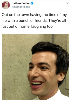 me irl by Kappanating322 FOLLOW 4 MORE MEMES.: nathan fielder  @nathanfielder  Out on the town having the time of my  life with a bunch of friends. They' re all  just out of frame, laughing too. me irl by Kappanating322 FOLLOW 4 MORE MEMES.