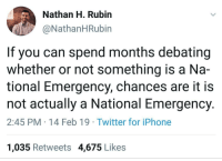I think hes got a point: Nathan H. Rubirn  @NathanHRubin  If you can spend months debating  whether or not something is a Na-  tional Emergency, chances are it is  not actually a National Emergency.  2:45 PM 14 Feb 19 Twitter for iPhone  1,035 Retweets 4,675 Likes I think hes got a point