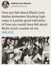 Black Lives Matter, Memes, and Black: Nathan Irons Roberts  @Nathaniroberts  How you feel about Black Lives  Matter protesters blocking high-  ways is a pretty good indication  of how you would have felt about  MLKs lunch counter sit ins.