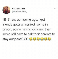 Bruh, Friends, and Memes: Nathan Jain  @NathanJain  18-21 is a confusing age. I got  friends getting married, some in  prison, some having kids and then  some still have to ask their parents to  stay out past 9.30 부부부부부부 Same story for 21-30 bruh... 🙄