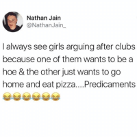 Girls, Hoe, and Pizza: Nathan Jain  y@NathanJain_  I always see girls arguing after clubs  because one of them wants to bea  hoe & the other just wants to go  home and eat pizza....Predicaments I'm both girls tbh