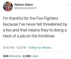 Sadly, this isn't quite true for us 😥: Nathan Odom  @NathanOdom11  I'm thankful for the Foo Fighters  because l've never felt threatened by  a foo and that means they're doing a  heck of a job on the frontlines  9:45 PM 12/2/19 · Twitter for iPhone  569 Retweets 2,380 Likes Sadly, this isn't quite true for us 😥